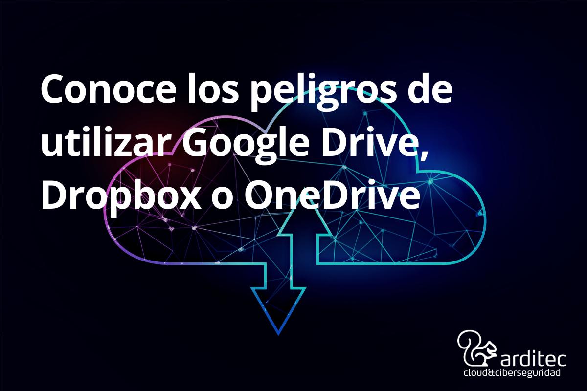 Conoce Los Peligros De Utilizar Google Drive, Dropbox O OneDrive